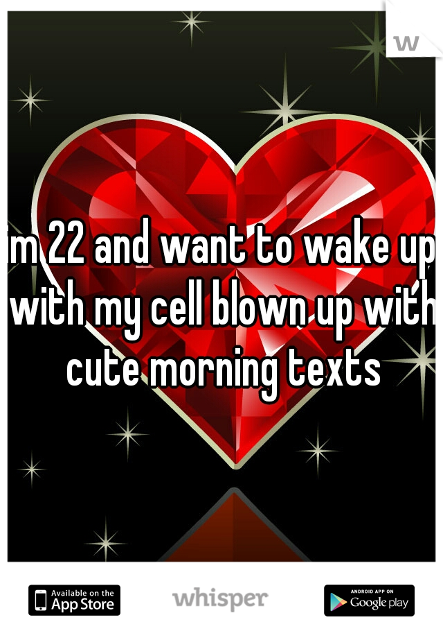 im 22 and want to wake up with my cell blown up with cute morning texts