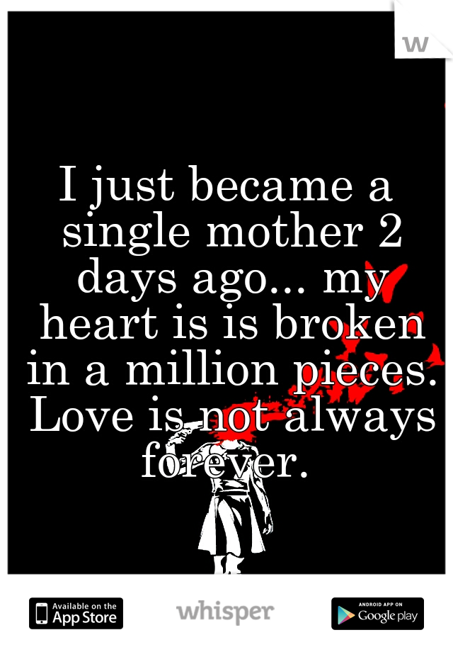 I just became a single mother 2 days ago... my heart is is broken in a million pieces. Love is not always forever.