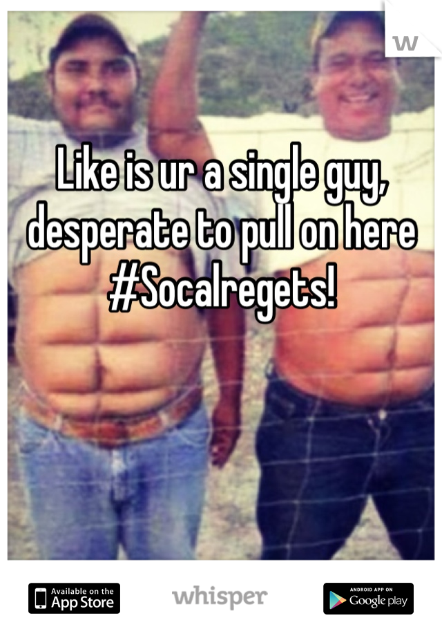 Like is ur a single guy, desperate to pull on here #Socalregets!