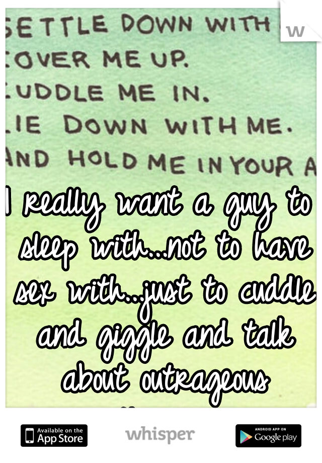 I really want a guy to sleep with...not to have sex with...just to cuddle and giggle and talk about outrageous things...