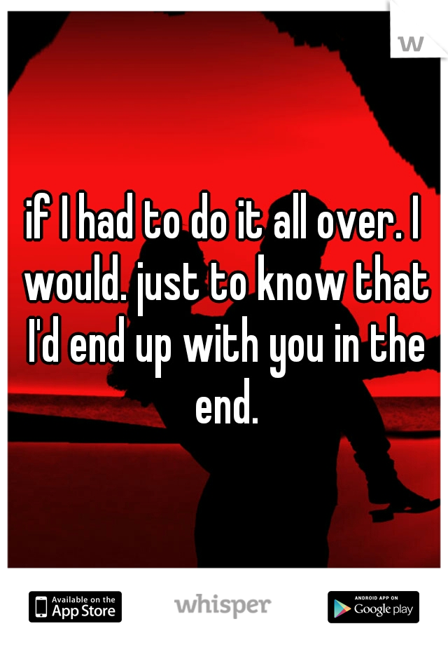 if I had to do it all over. I would. just to know that I'd end up with you in the end.