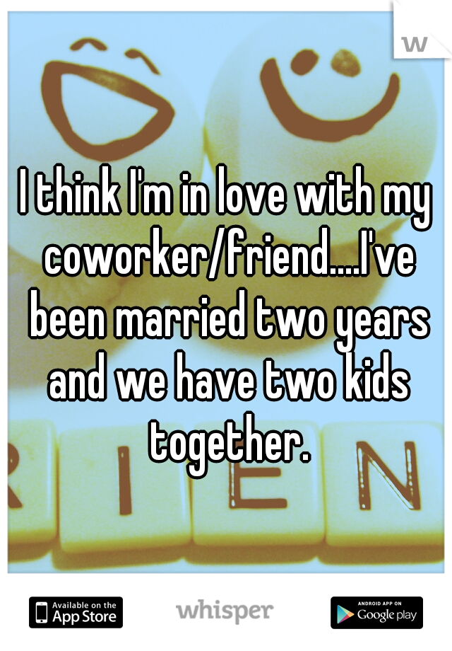 I think I'm in love with my coworker/friend....I've been married two years and we have two kids together.
