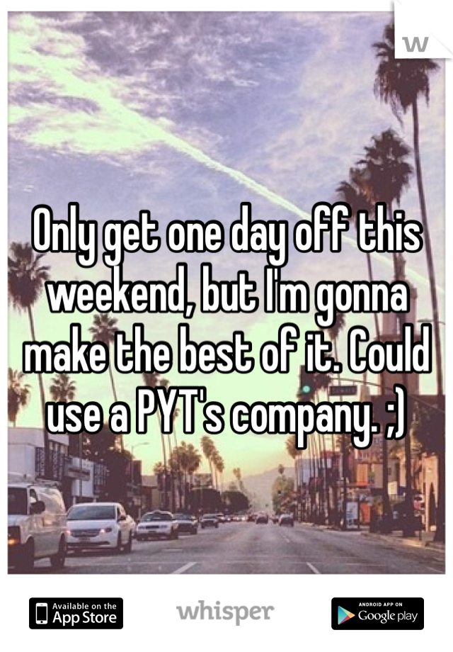 Only get one day off this weekend, but I'm gonna make the best of it. Could use a PYT's company. ;)