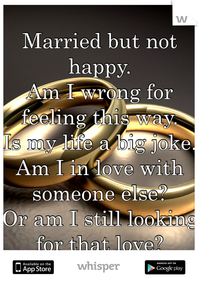 Married but not happy.  Am I wrong for feeling this way.  Is my life a big joke.  Am I in love with someone else?  Or am I still looking for that love?