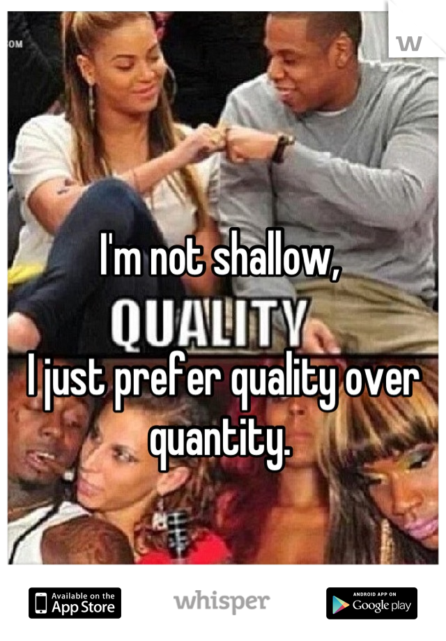 I'm not shallow,   I just prefer quality over quantity.