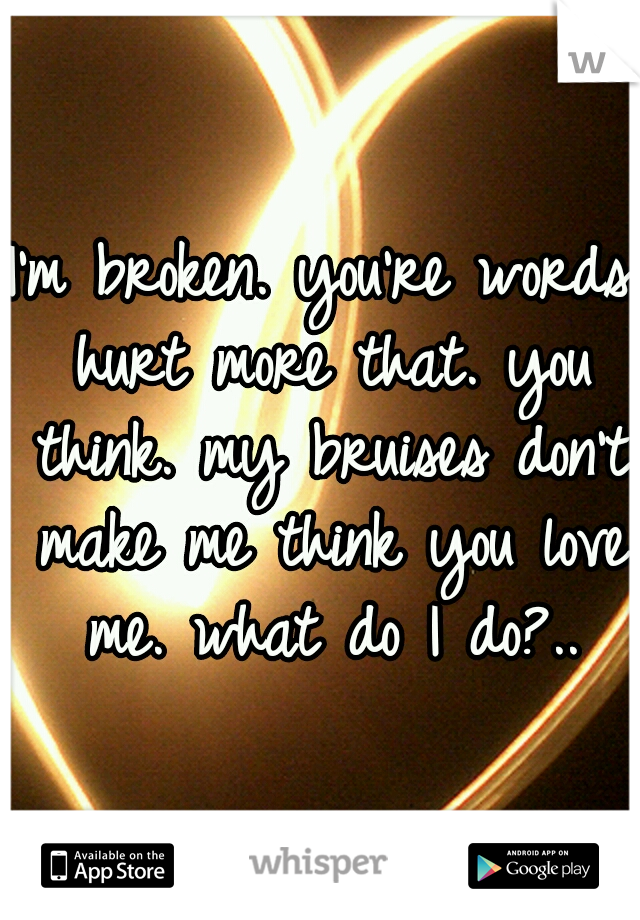 I'm broken. you're words hurt more that. you think. my bruises don't make me think you love me. what do I do?..
