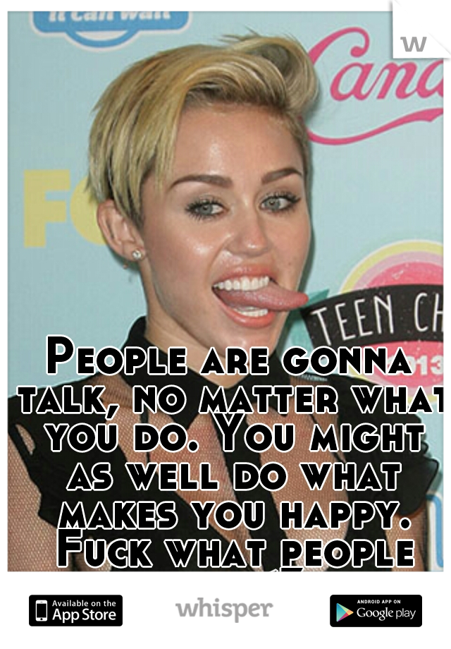 People are gonna talk, no matter what you do. You might as well do what makes you happy. Fuck what people say.<3