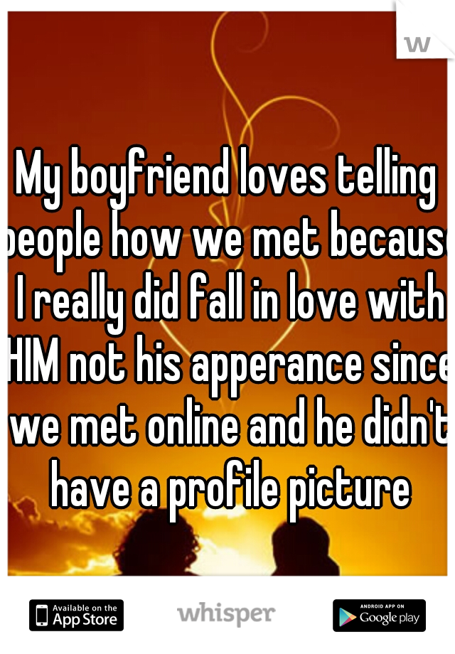 My boyfriend loves telling people how we met because I really did fall in love with HIM not his apperance since we met online and he didn't have a profile picture