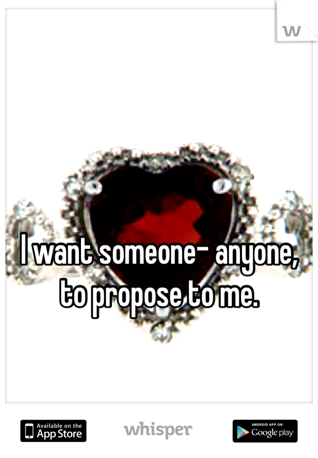 I want someone- anyone, to propose to me.