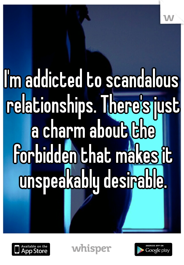 I'm addicted to scandalous relationships. There's just a charm about the forbidden that makes it unspeakably desirable.