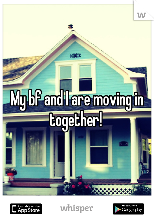 My bf and I are moving in together!