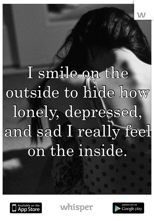 I smile on the outside to hide how lonely, depressed, and sad I really feel on the inside.