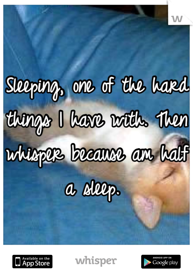 Sleeping, one of the hard things I have with. Then whisper because am half a sleep.