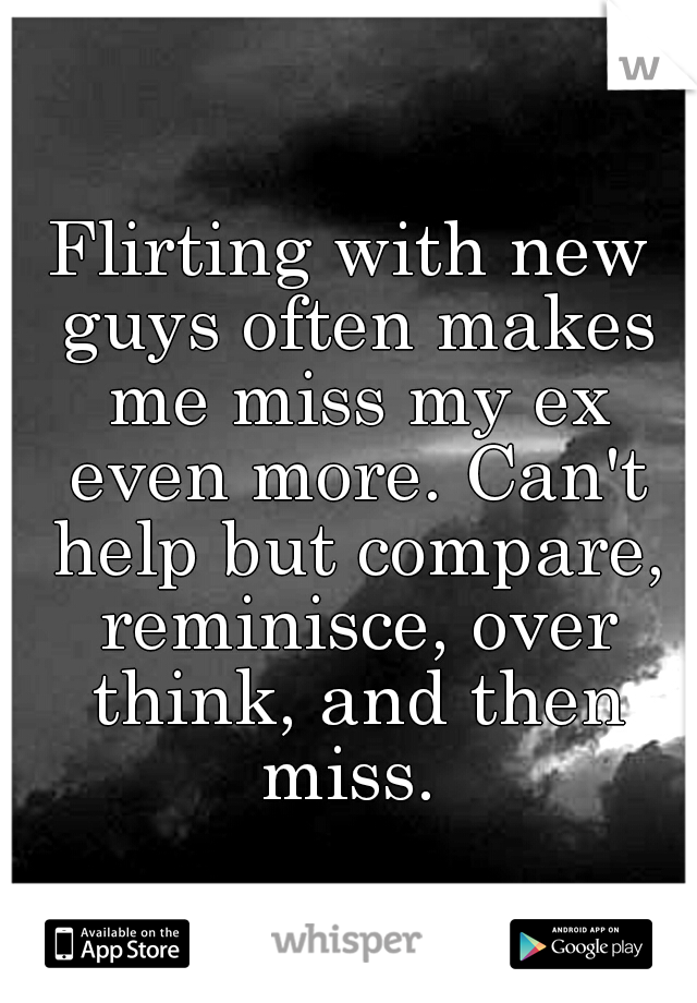 Flirting with new guys often makes me miss my ex even more. Can't help but compare, reminisce, over think, and then miss.