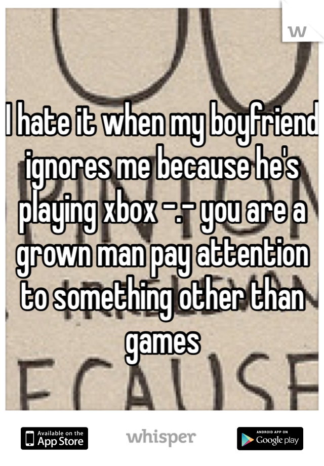 I hate it when my boyfriend ignores me because he's playing xbox -.- you are a grown man pay attention to something other than games