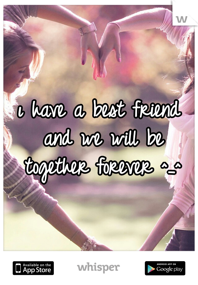 ı have a best friend and we will be together forever ^_^