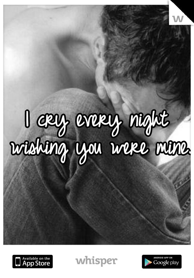 I cry every night wishing you were mine.