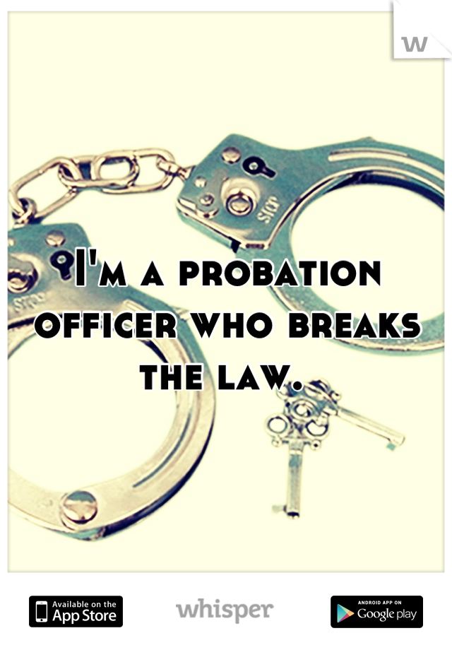 I'm a probation officer who breaks the law.