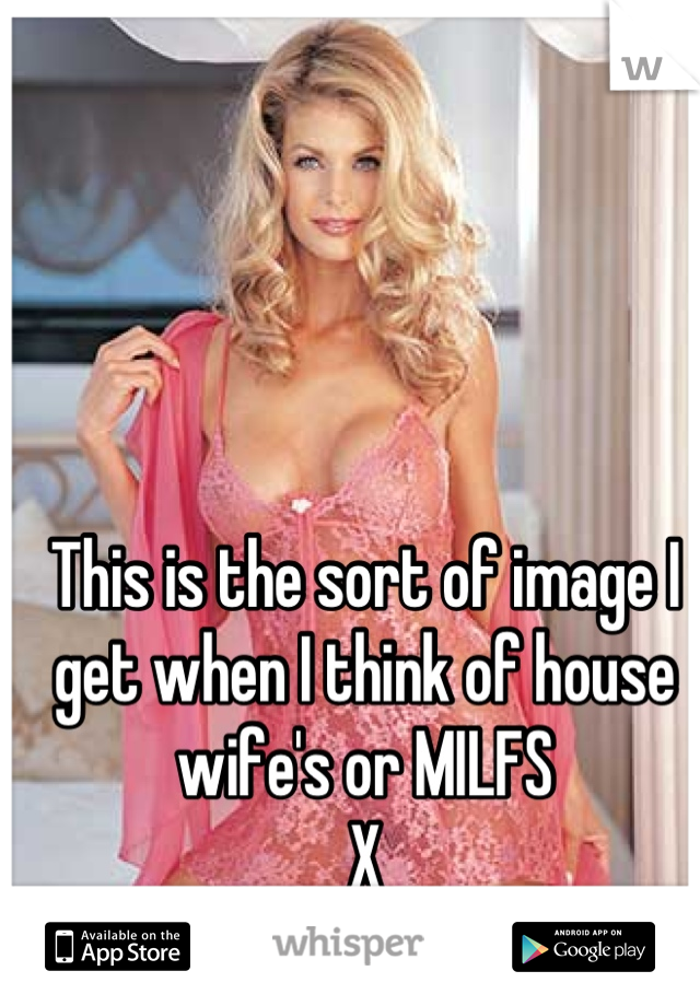 This is the sort of image I get when I think of house wife's or MILFS X