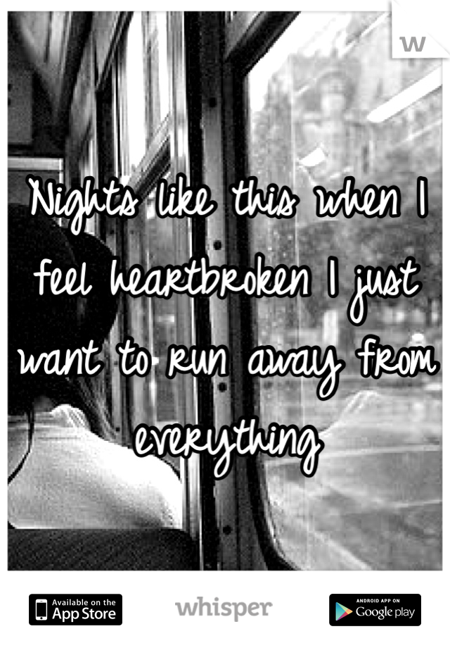 Nights like this when I feel heartbroken I just want to run away from everything