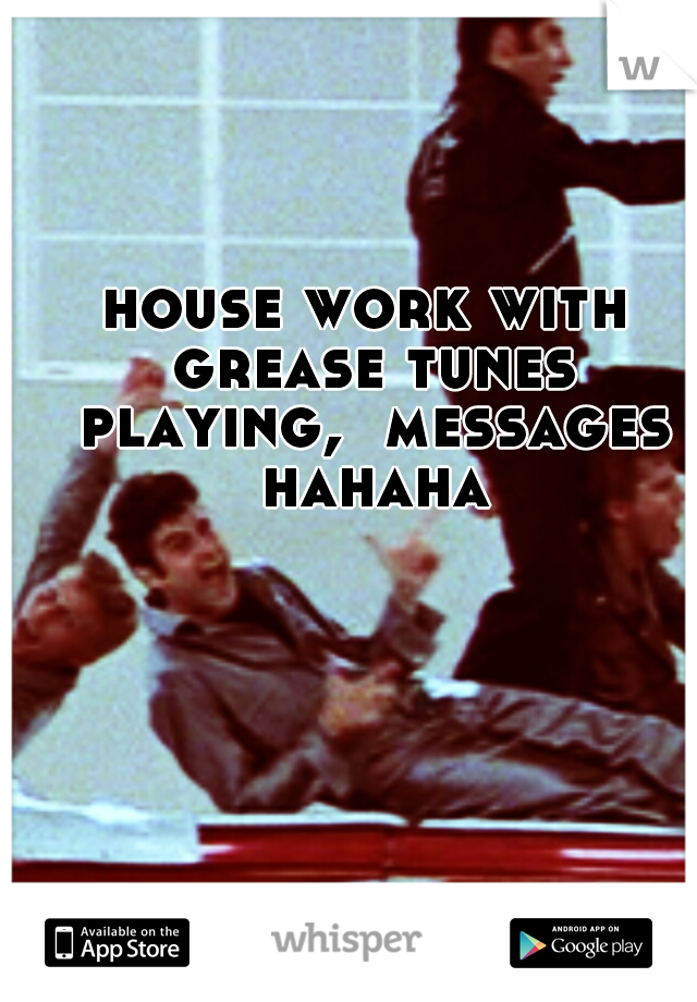 house work with grease tunes playing,  messages hahaha