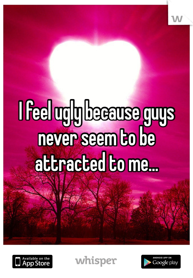 I feel ugly because guys never seem to be attracted to me…
