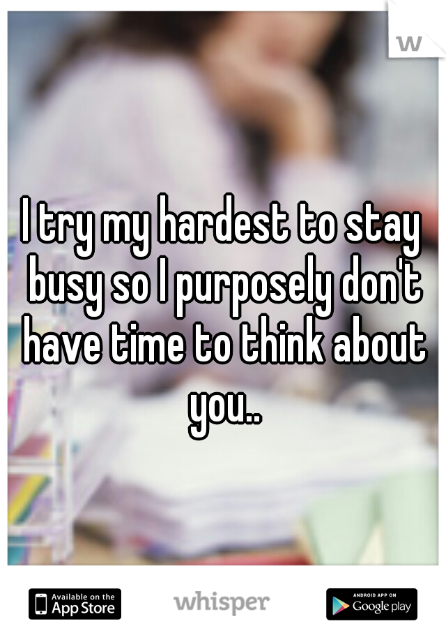 I try my hardest to stay busy so I purposely don't have time to think about you..