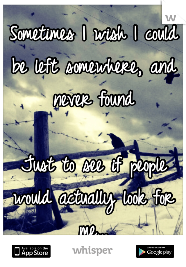Sometimes I wish I could be left somewhere, and never found  Just to see if people would actually look for me...