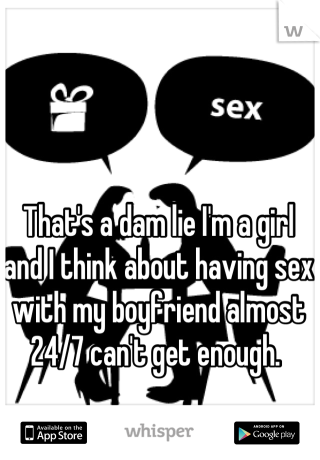 That's a dam lie I'm a girl and I think about having sex with my boyfriend almost 24/7 can't get enough.