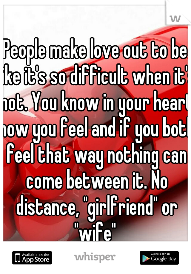 """People make love out to be like it's so difficult when it's not. You know in your heart how you feel and if you both feel that way nothing can come between it. No distance, """"girlfriend"""" or """"wife"""""""