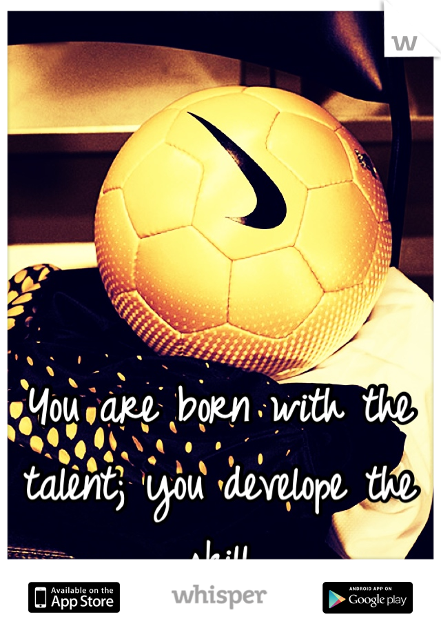 You are born with the talent; you develope the skill
