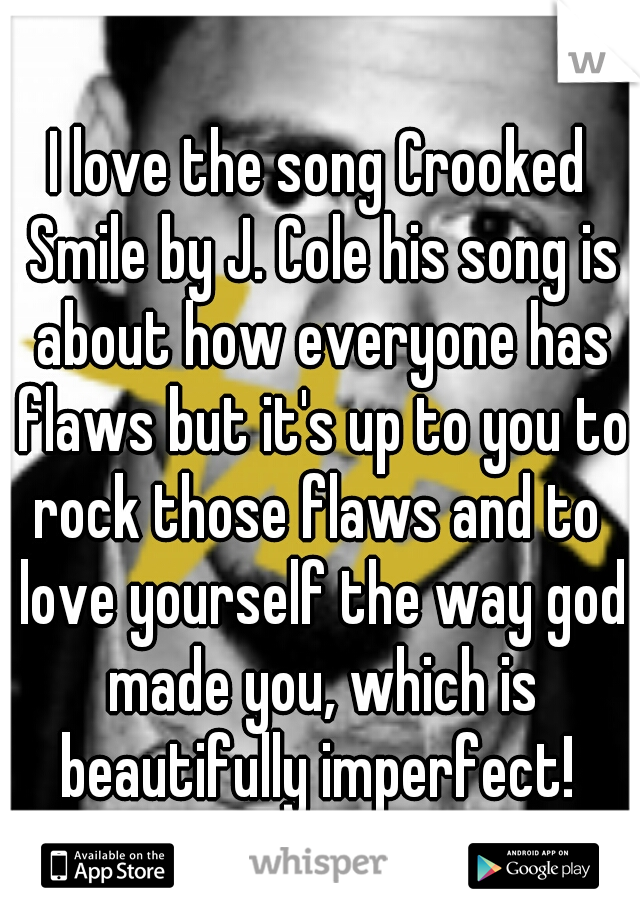 I love the song Crooked Smile by J. Cole his song is about how everyone has flaws but it's up to you to rock those flaws and to  love yourself the way god made you, which is beautifully imperfect!
