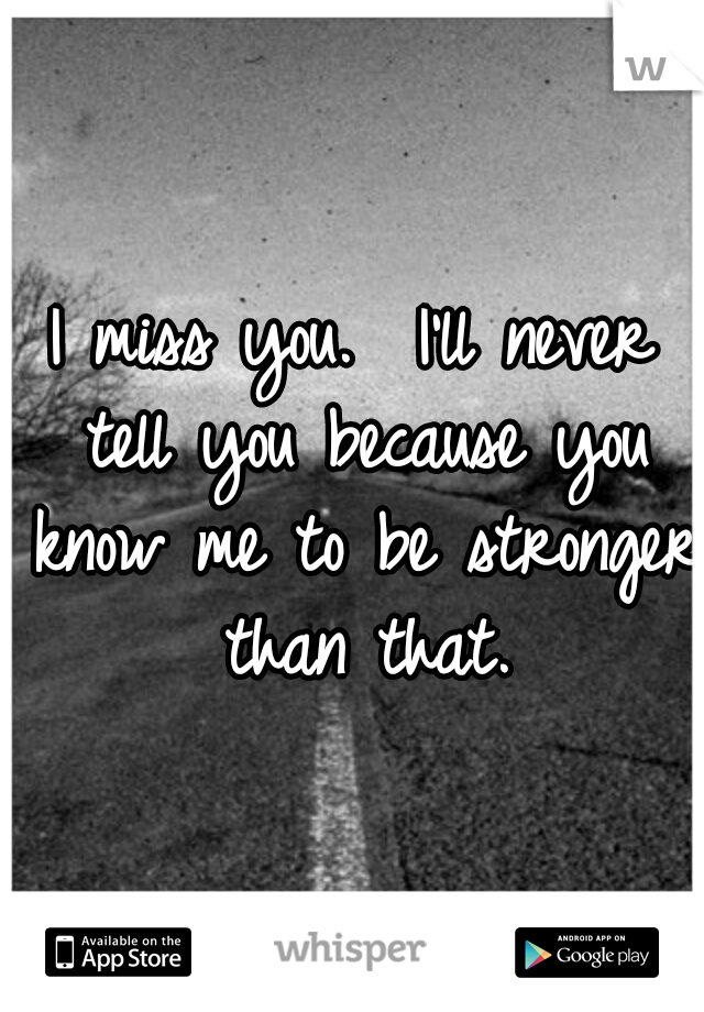 I miss you.  I'll never tell you because you know me to be stronger than that.