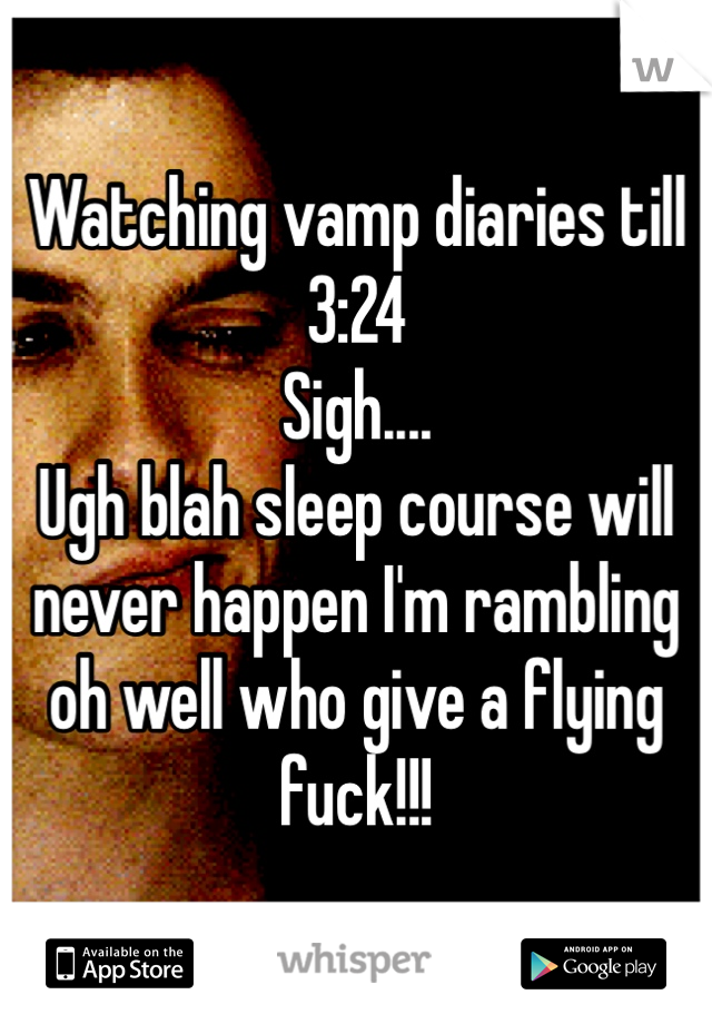 Watching vamp diaries till 3:24  Sigh....  Ugh blah sleep course will never happen I'm rambling oh well who give a flying fuck!!!