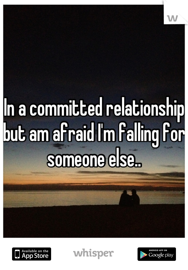 In a committed relationship but am afraid I'm falling for someone else..