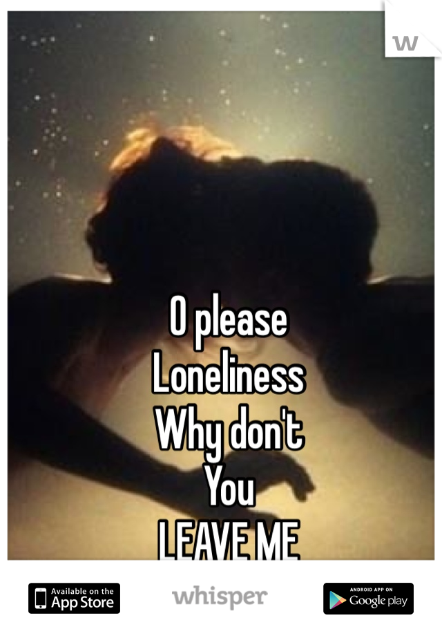 O please Loneliness Why don't  You LEAVE ME