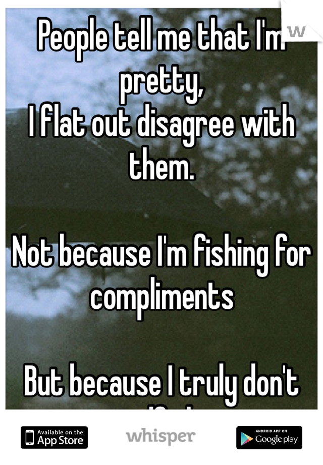 People tell me that I'm pretty, I flat out disagree with them.  Not because I'm fishing for compliments  But because I truly don't see myself that way