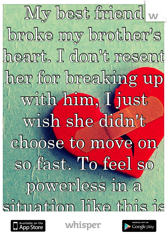 My best friend broke my brother's heart. I don't resent her for breaking up with him, I just wish she didn't choose to move on so fast. To feel so powerless in a situation like this is the worst.