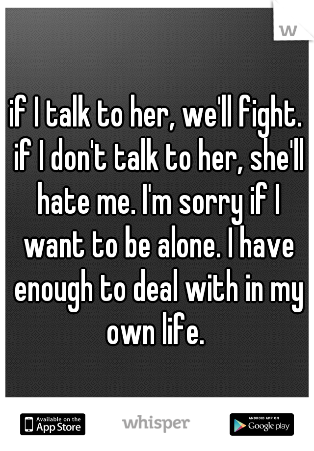 if I talk to her, we'll fight. if I don't talk to her, she'll hate me. I'm sorry if I want to be alone. I have enough to deal with in my own life.