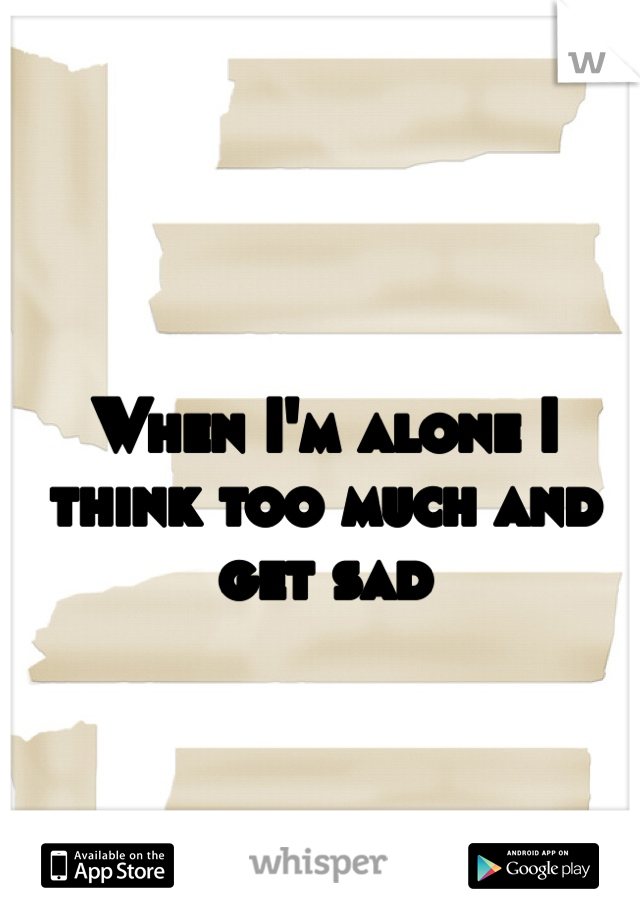 When I'm alone I think too much and get sad