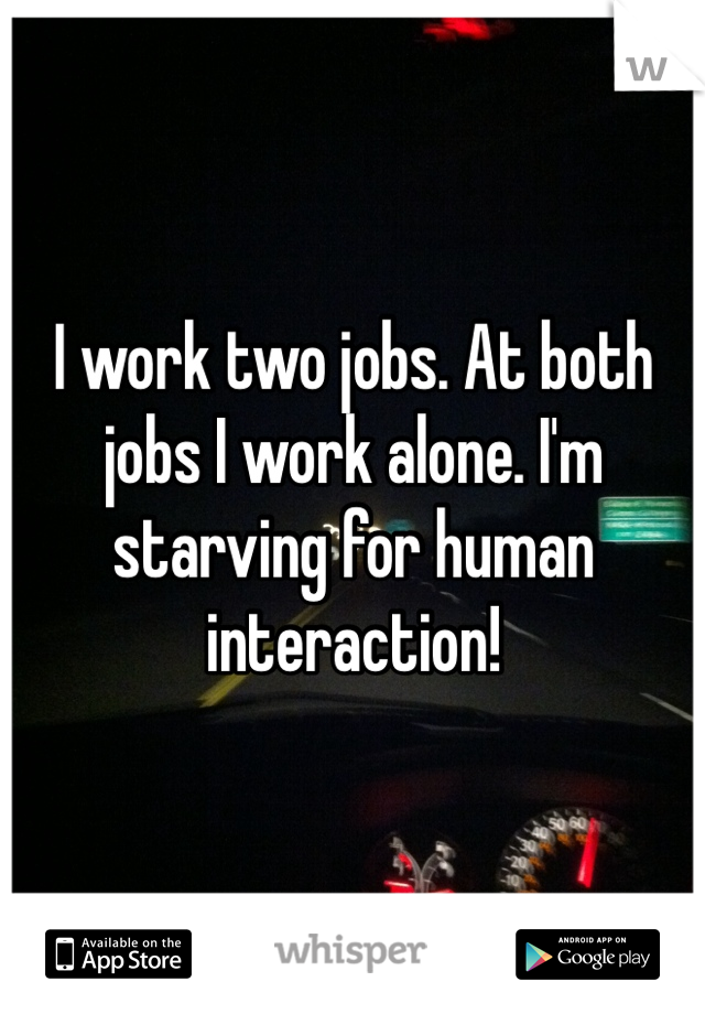 I work two jobs. At both jobs I work alone. I'm starving for human interaction!