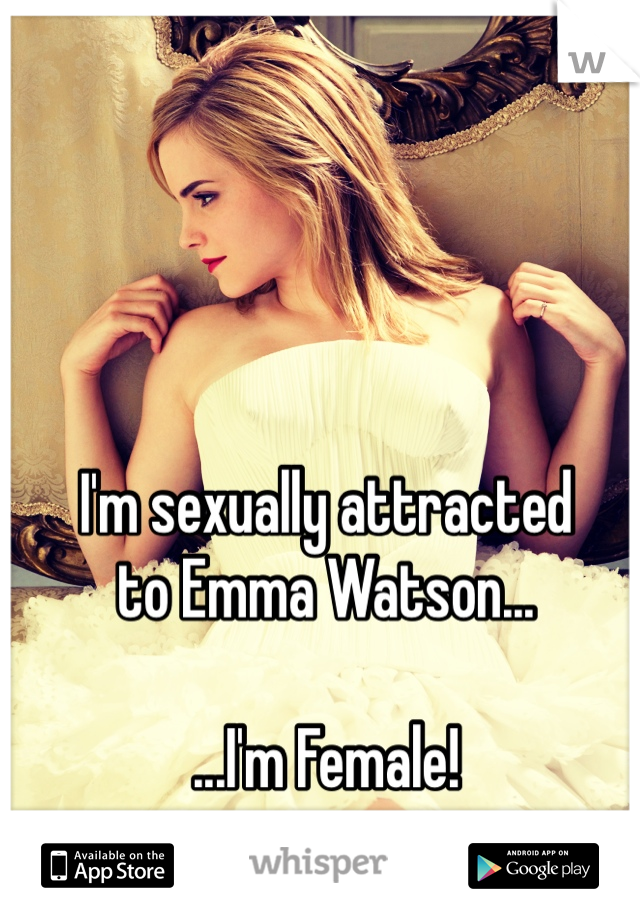 I'm sexually attracted  to Emma Watson...  ...I'm Female!