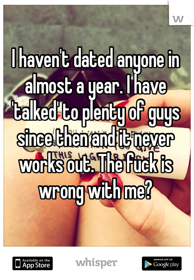I haven't dated anyone in almost a year. I have 'talked' to plenty of guys since then and it never works out. The fuck is wrong with me?