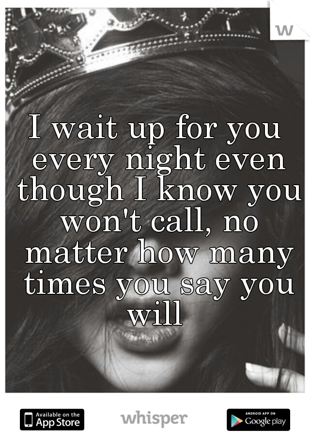 I wait up for you every night even though I know you won't call, no matter how many times you say you will
