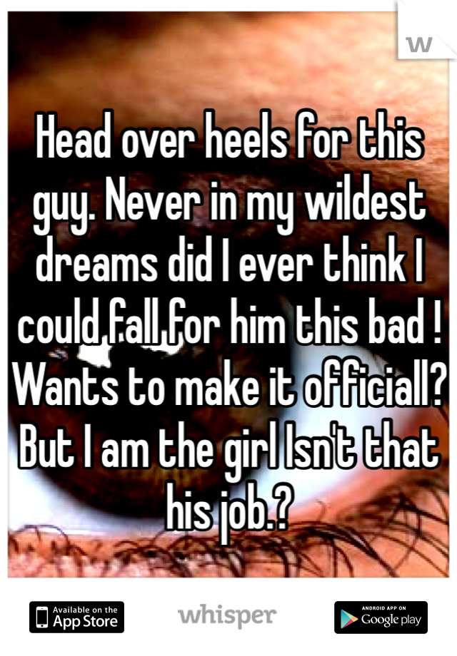 Head over heels for this guy. Never in my wildest dreams did I ever think I could fall for him this bad ! Wants to make it officiall? But I am the girl Isn't that his job.?