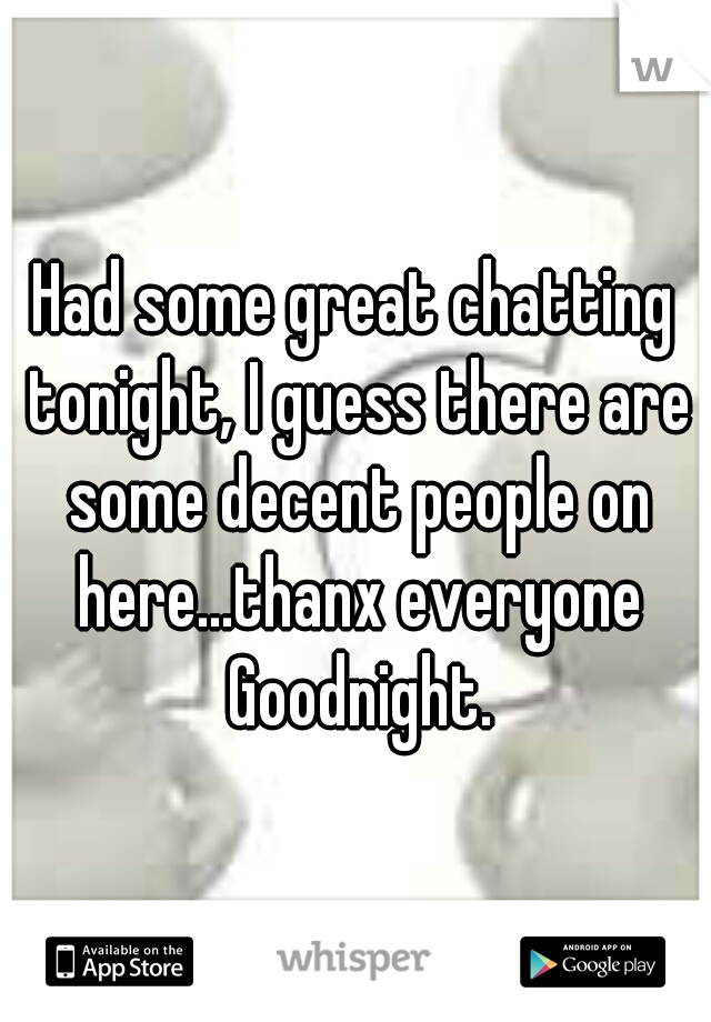 Had some great chatting tonight, I guess there are some decent people on here...thanx everyone Goodnight.