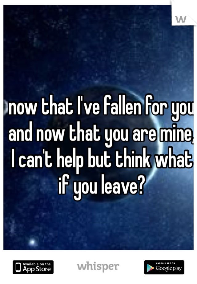 now that I've fallen for you and now that you are mine, I can't help but think what if you leave?