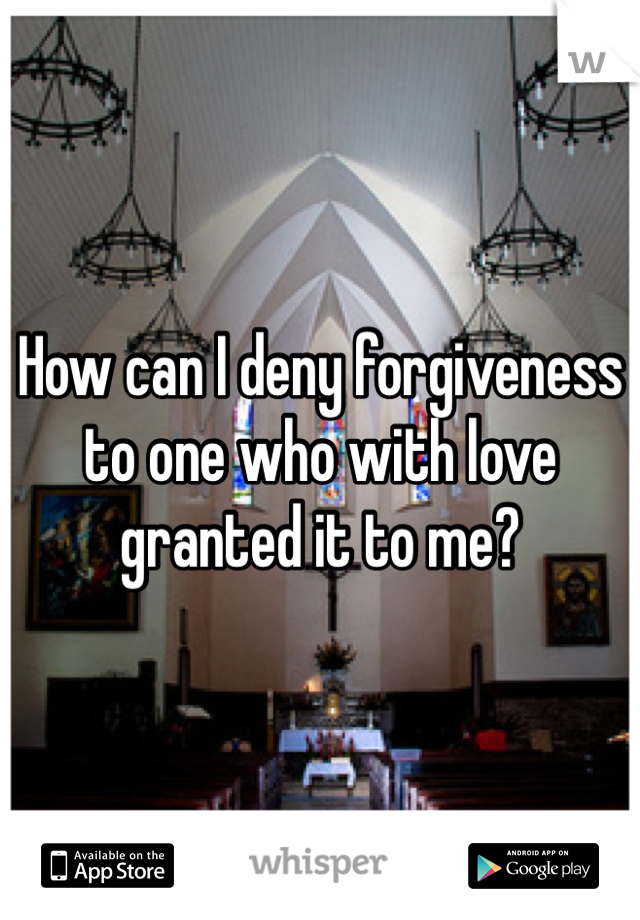 How can I deny forgiveness to one who with love granted it to me?