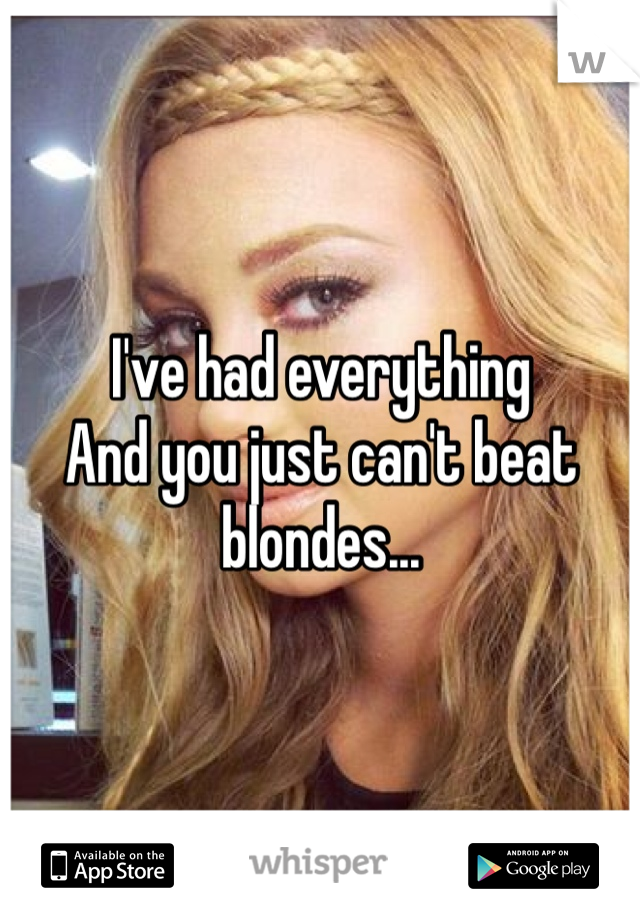 I've had everything And you just can't beat blondes...