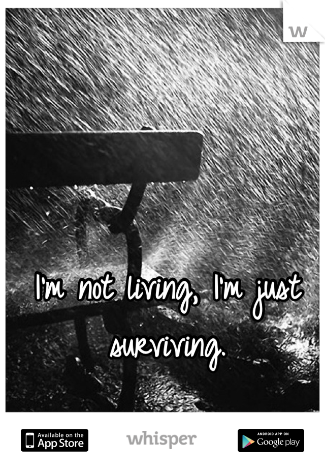 I'm not living, I'm just surviving.